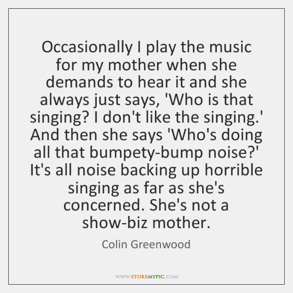 Occasionally I play the music for my mother when she demands to ...
