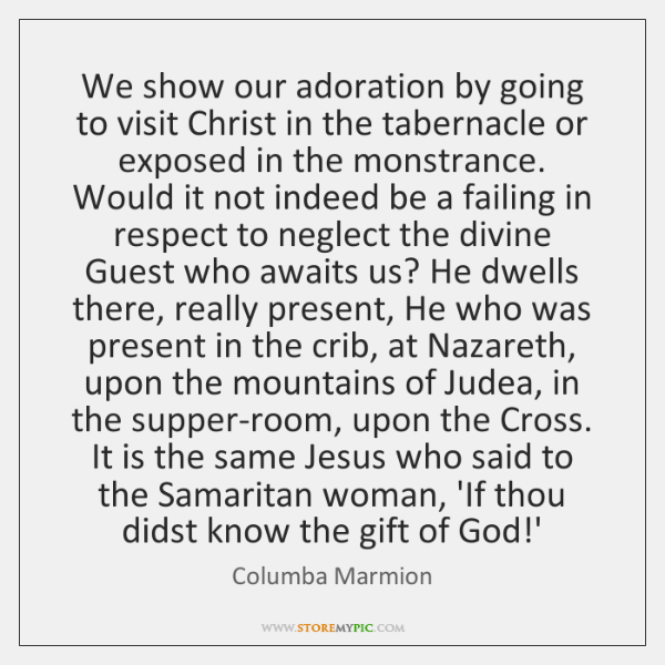 We show our adoration by going to visit Christ in the tabernacle ...