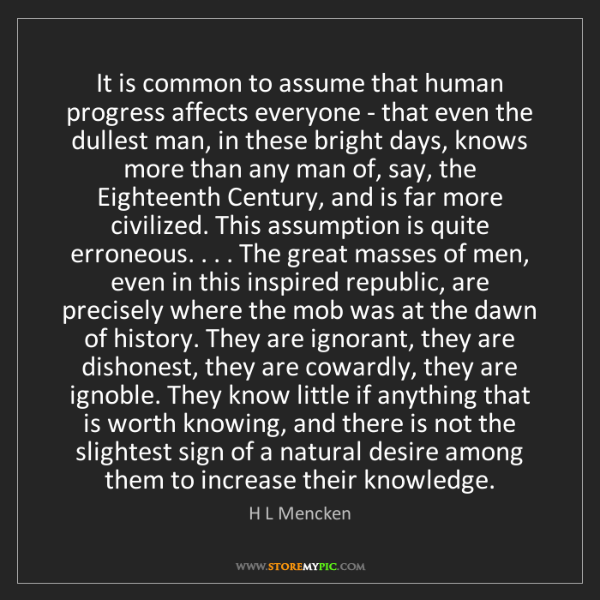 H L Mencken: It is common to assume that human progress affects everyone...