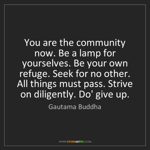 Gautama Buddha: You are the community now. Be a lamp for yourselves....
