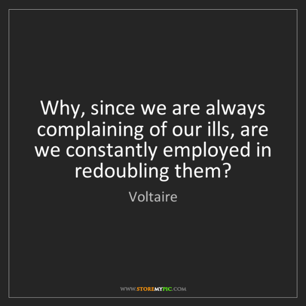 Voltaire: Why, since we are always complaining of our ills, are...