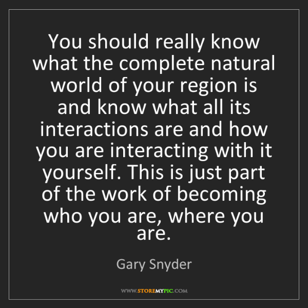Gary Snyder: You should really know what the complete natural world...