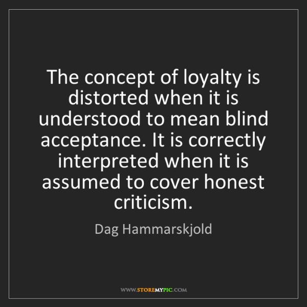 Dag Hammarskjold: The concept of loyalty is distorted when it is understood...