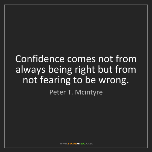 Peter T. Mcintyre: Confidence comes not from always being right but from...