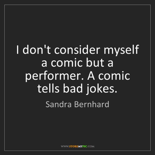 Sandra Bernhard: I don't consider myself a comic but a performer. A comic...