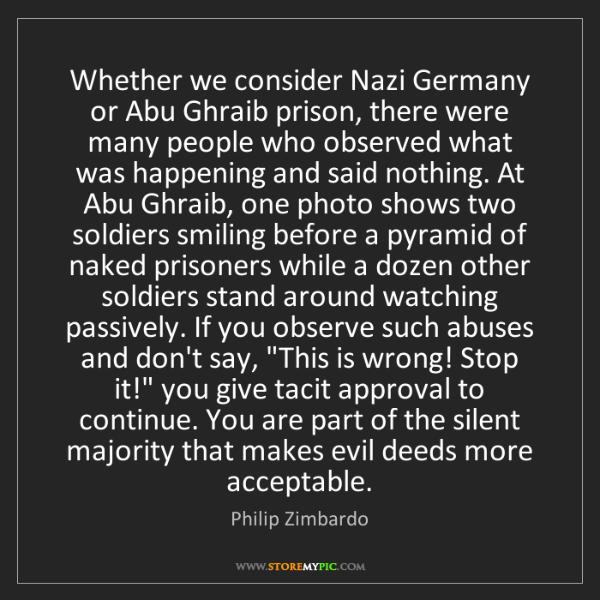 Philip Zimbardo: Whether we consider Nazi Germany or Abu Ghraib prison,...