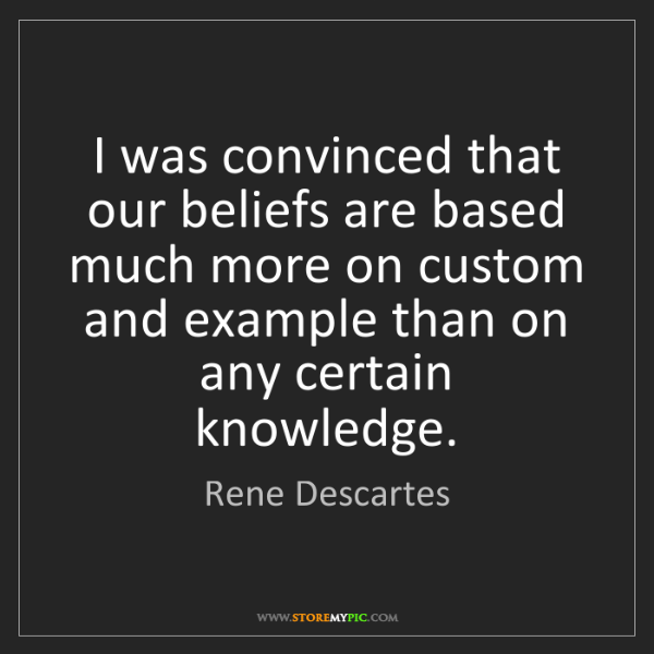 Rene Descartes: I was convinced that our beliefs are based much more...