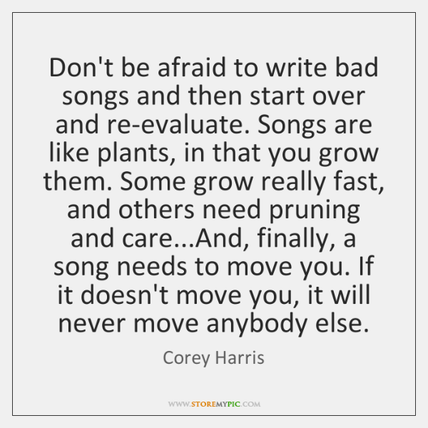 Don't be afraid to write bad songs and then start over and ...