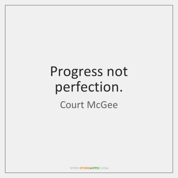 Progress not perfection.