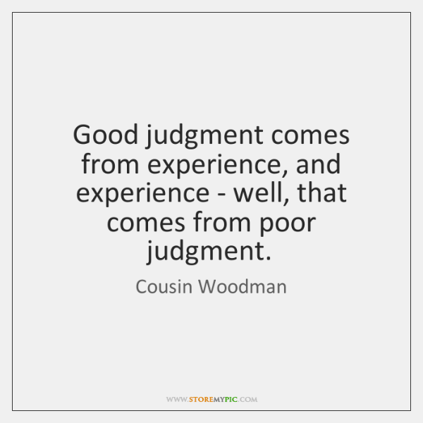 Good judgment comes from experience, and experience - well, that comes from ...