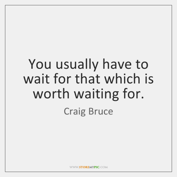 You Usually Have To Wait For That Which Is Worth Waiting For