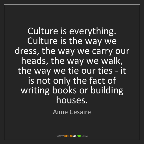 Aime Cesaire: Culture is everything. Culture is the way we dress, the...