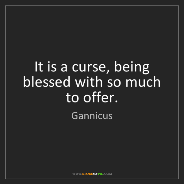 Gannicus: It is a curse, being blessed with so much to offer.