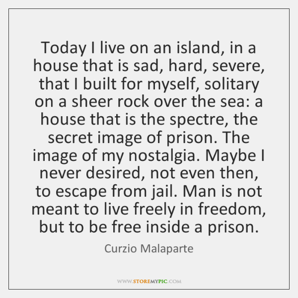 Today I live on an island, in a house that is sad, ...