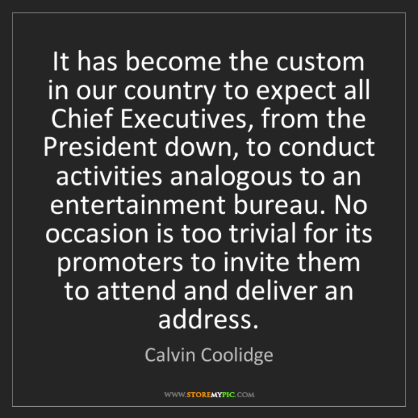 Calvin Coolidge: It has become the custom in our country to expect all...