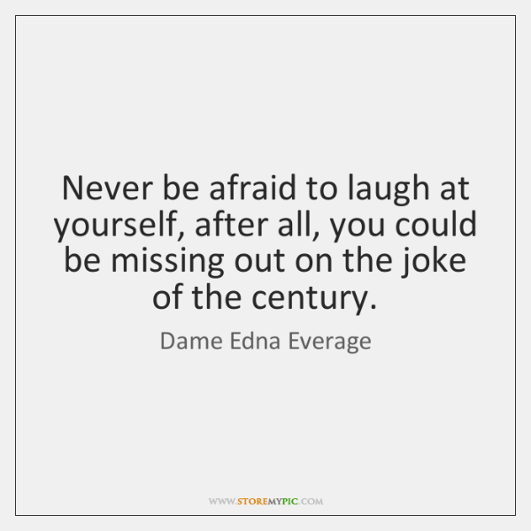Never be afraid to laugh at yourself, after all, you could be ...
