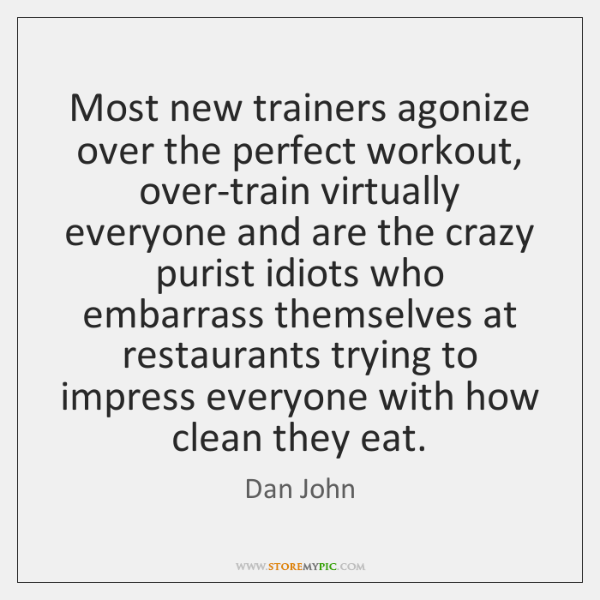 Most new trainers agonize over the perfect workout, over-train virtually everyone and ...