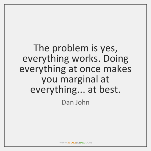 The problem is yes, everything works. Doing everything at once makes you ...