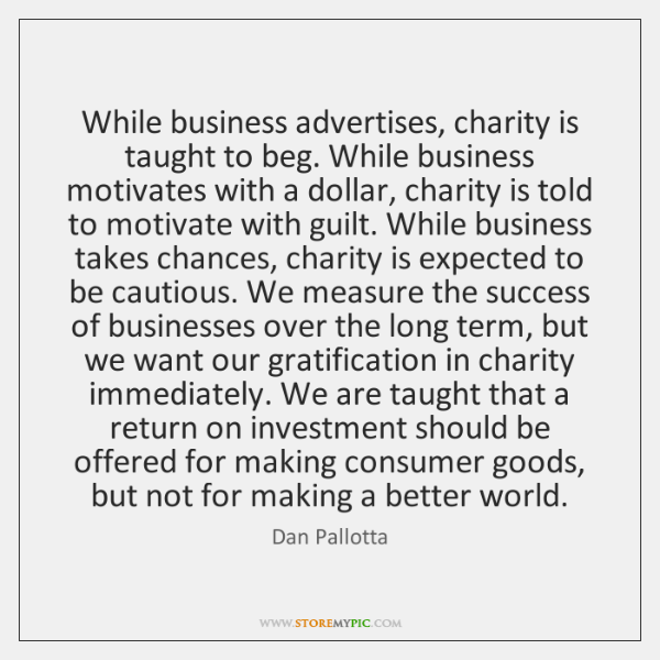 While business advertises, charity is taught to beg. While business motivates with ...