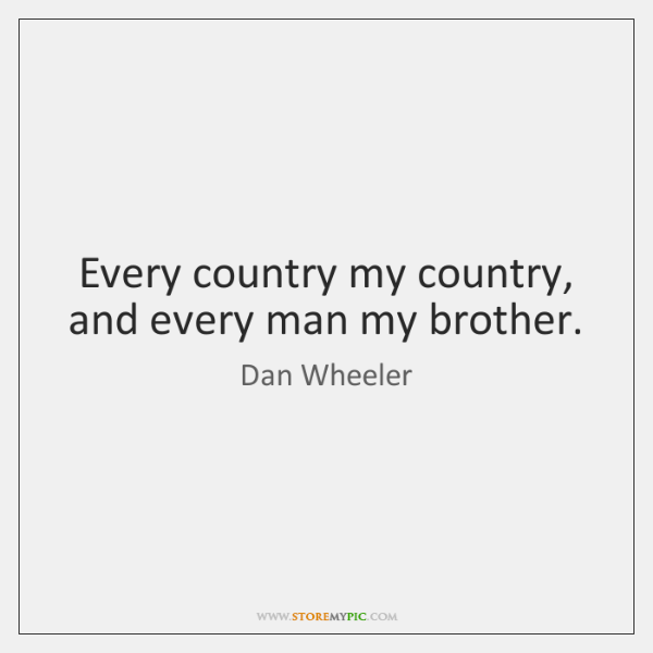 Every country my country, and every man my brother.