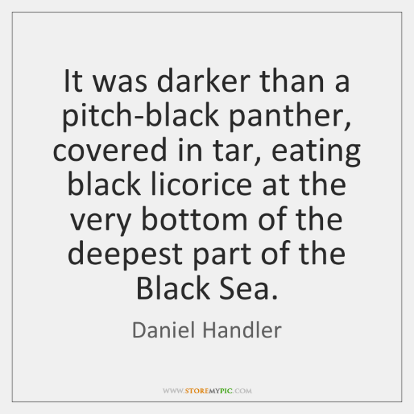 It was darker than a pitch-black panther, covered in tar, eating black ...