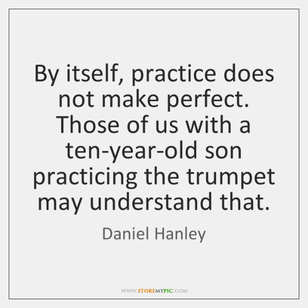By itself, practice does not make perfect. Those of us with a ...