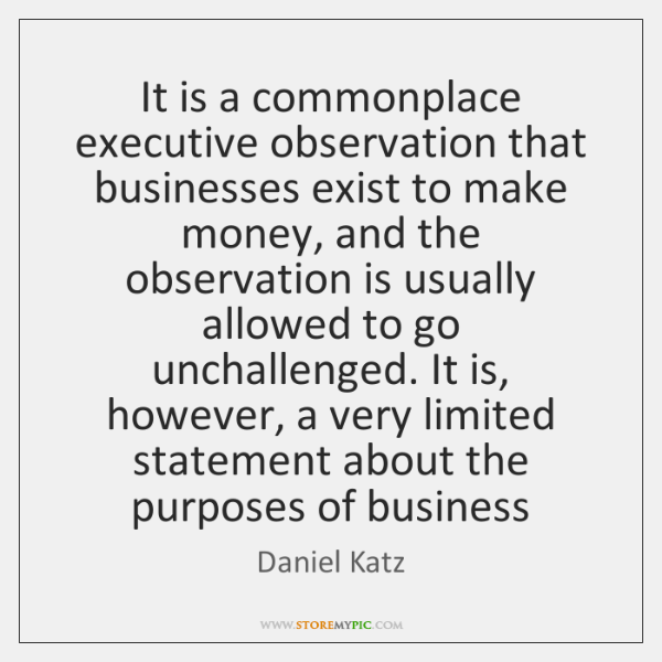 It is a commonplace executive observation that businesses exist to make money, ...
