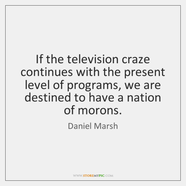 If the television craze continues with the present level of programs, we ...
