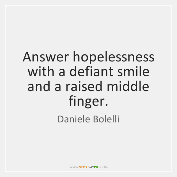 Answer hopelessness with a defiant smile and a raised middle finger.