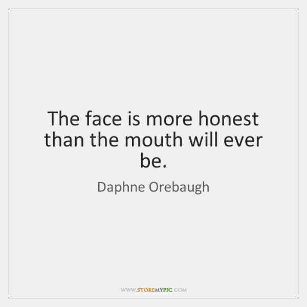 The face is more honest than the mouth will ever be.