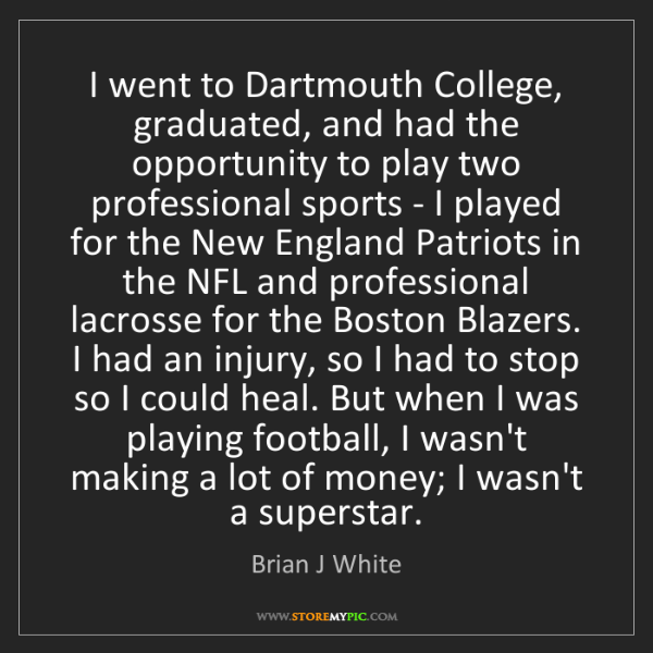Brian J White: I went to Dartmouth College, graduated, and had the opportunity...