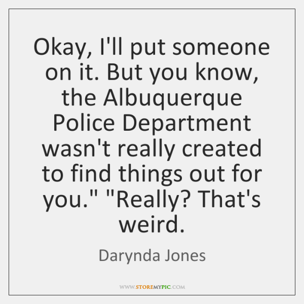 Okay, I'll put someone on it. But you know, the Albuquerque Police ...