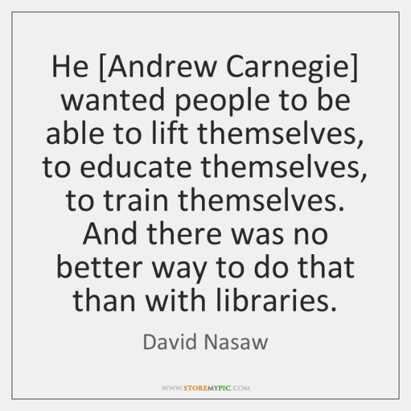 He [Andrew Carnegie] wanted people to be able to lift themselves, to ...