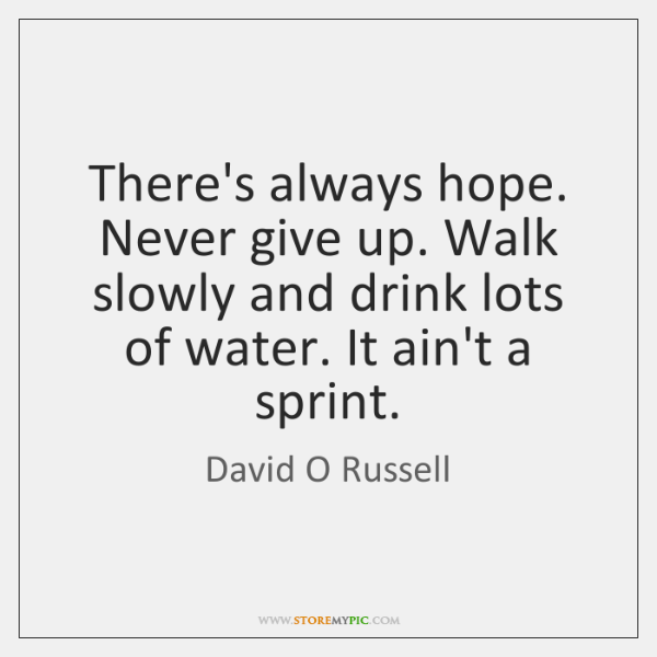Theres Always Hope Never Give Up Walk Slowly And Drink Lots Of