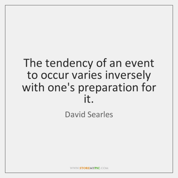 The tendency of an event to occur varies inversely with one's preparation ...