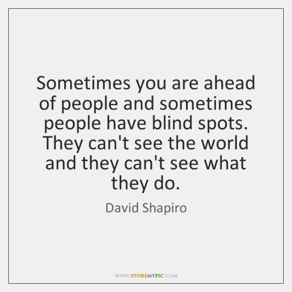 Sometimes you are ahead of people and sometimes people have blind spots. ...