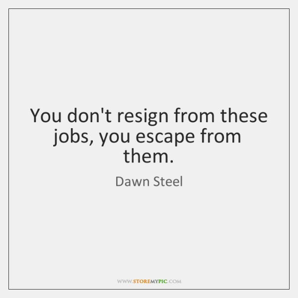 You don't resign from these jobs, you escape from them.