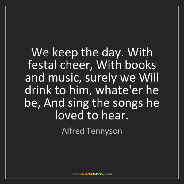 Alfred Tennyson: We keep the day. With festal cheer, With books and music,...