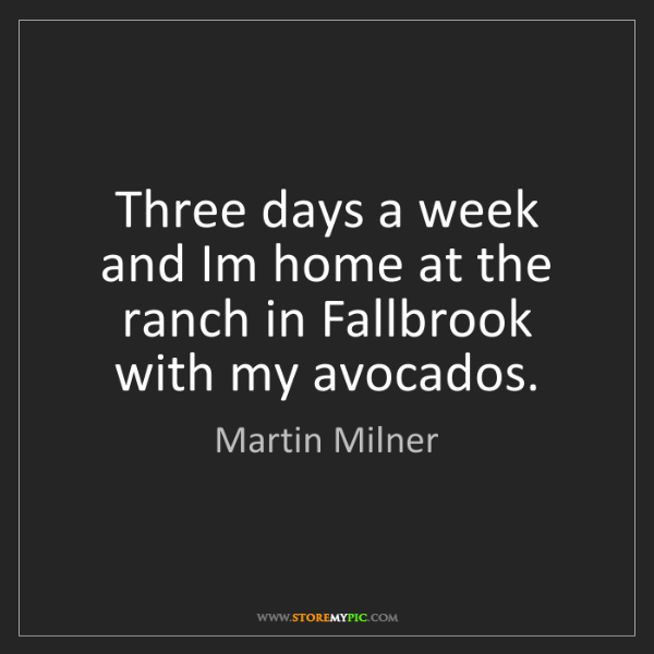 Martin Milner: Three days a week and Im home at the ranch in Fallbrook...