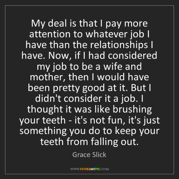 Grace Slick: My deal is that I pay more attention to whatever job...