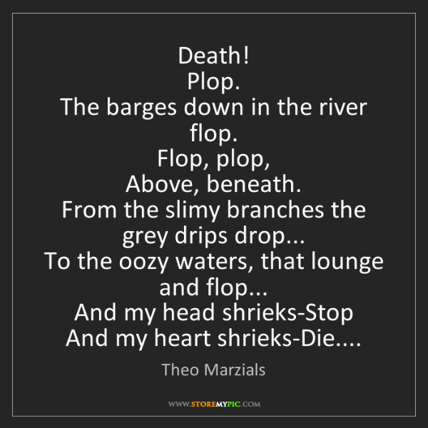 Theo Marzials: Death!   Plop.   The barges down in the river flop. ...
