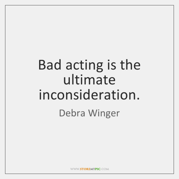 Bad acting is the ultimate inconsideration.
