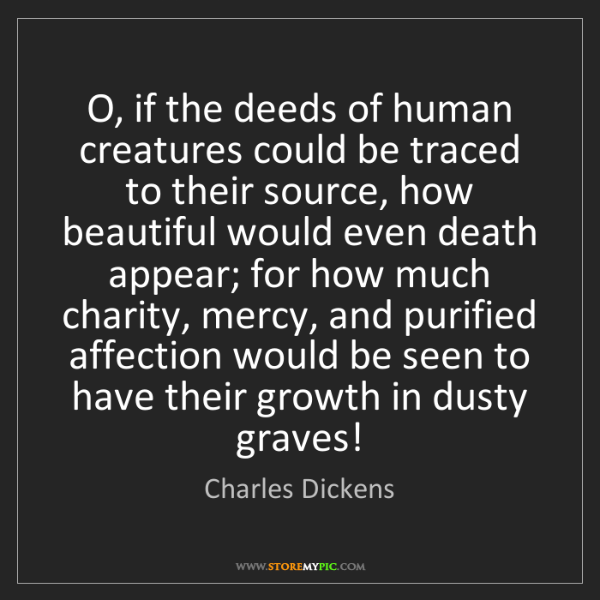 Charles Dickens: O, if the deeds of human creatures could be traced to...
