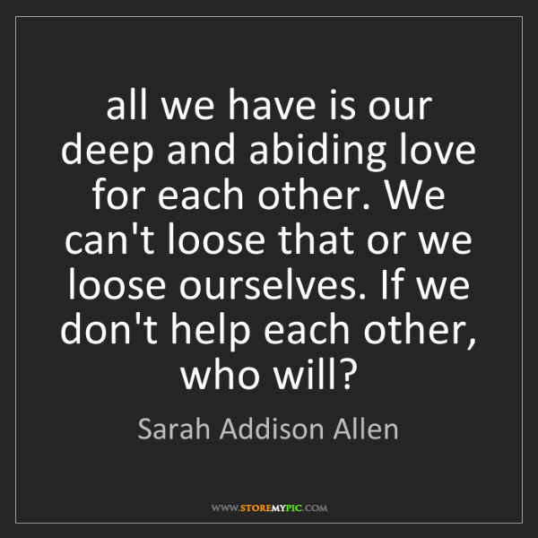 Sarah Addison Allen: all we have is our deep and abiding love for each other....