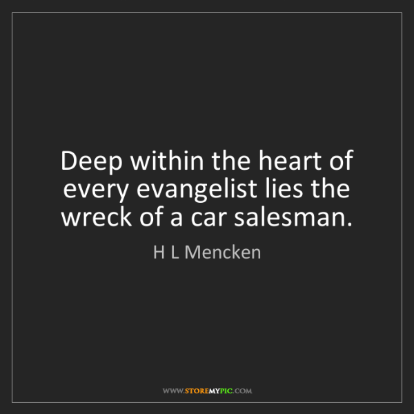 H L Mencken: Deep within the heart of every evangelist lies the wreck...