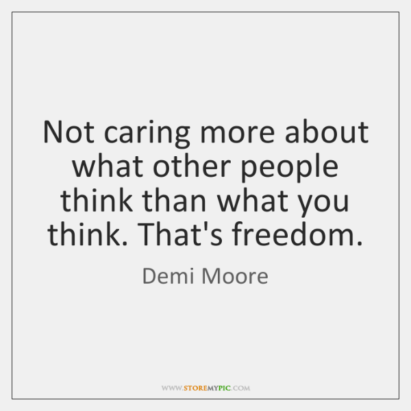 Not caring more about what other people think than what you think. ...