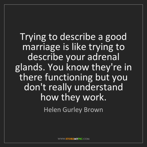 Helen Gurley Brown: Trying to describe a good marriage is like trying to...