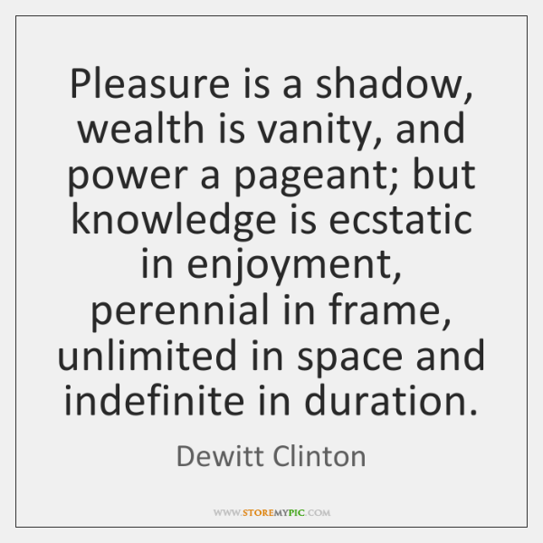 Pleasure is a shadow, wealth is vanity, and power a pageant; but ...