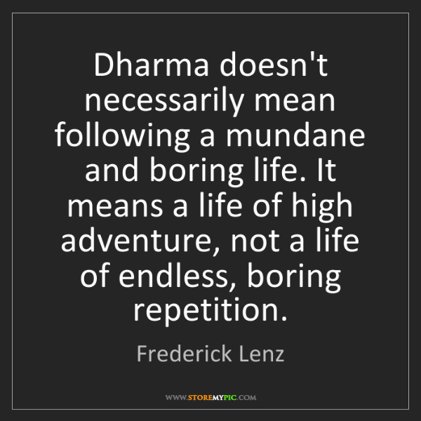 Frederick Lenz: Dharma doesn't necessarily mean following a mundane and...