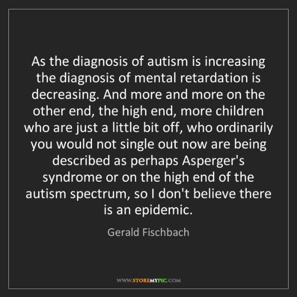 Gerald Fischbach: As the diagnosis of autism is increasing the diagnosis...